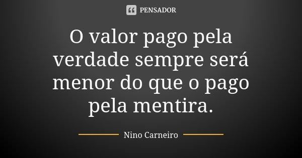 O valor pago pela verdade sempre será menor do que o pago pela mentira.... Frase de Nino Carneiro.