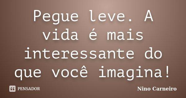 Pegue leve. A vida é mais interessante do que você imagina!... Frase de Nino Carneiro.