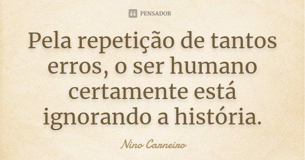 Pela repetição de tantos erros, o ser humano certamente está ignorando a história.... Frase de Nino Carneiro.