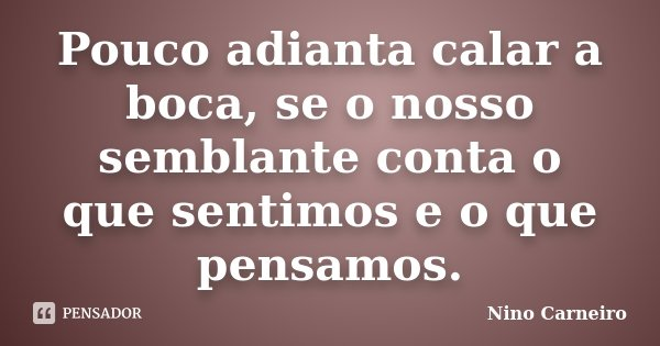 Pouco adianta calar a boca, se o nosso semblante conta o que sentimos e o que pensamos.... Frase de Nino Carneiro.
