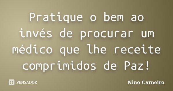 Pratique o bem ao invés de procurar um médico que lhe receite comprimidos de Paz!... Frase de Nino Carneiro.