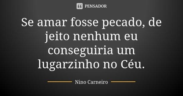 Se amar fosse pecado, de jeito nenhum eu conseguiria um lugarzinho no Céu.... Frase de Nino Carneiro.
