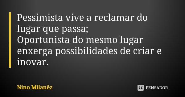 Pessimista vive a reclamar do lugar que passa; Oportunista do mesmo lugar enxerga possibilidades de criar e inovar.... Frase de Nino Milanêz.