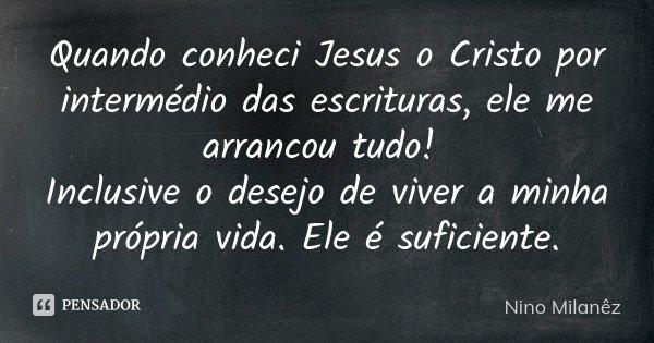 Quando conheci Jesus o Cristo por intermédio das escrituras, ele me arrancou tudo! Inclusive o desejo de viver a minha própria vida. Ele é suficiente.... Frase de Nino Milanêz.