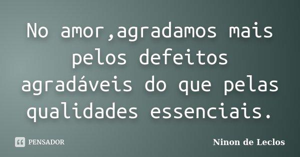 No amor,agradamos mais pelos defeitos agradáveis do que pelas qualidades essenciais.... Frase de Ninon de Leclos.