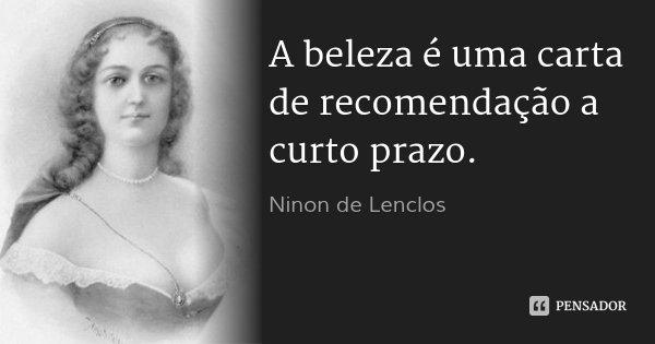 A beleza é uma carta de recomendação a curto prazo.... Frase de Ninon de Lenclos.