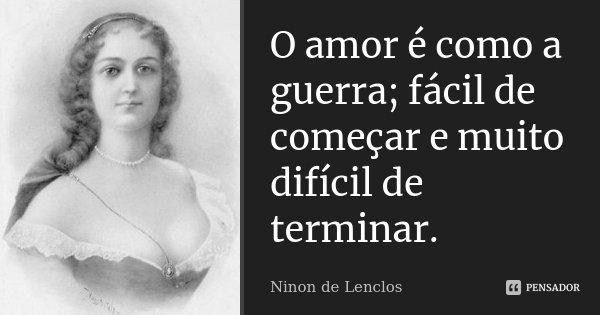 O amor é como a guerra; fácil de começar, e muito difícil de terminar.... Frase de Ninon de Lenclos.