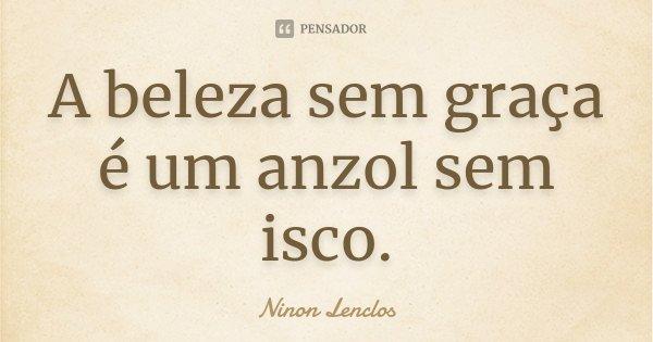A beleza sem graça é um anzol sem isco.... Frase de Ninon Lenclos.