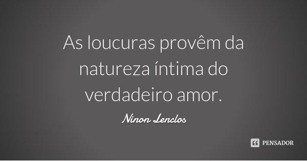 As loucuras provêm da natureza íntima do verdadeiro amor.... Frase de Ninon Lenclos.