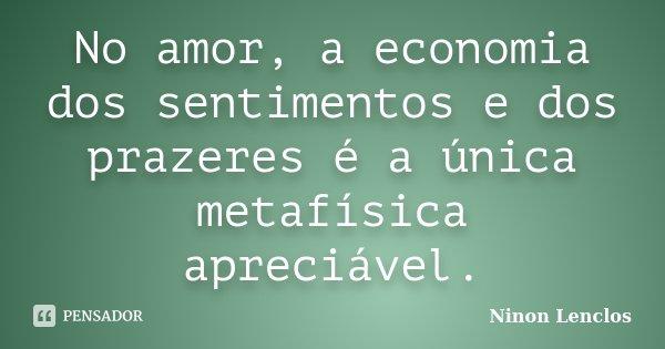 No amor, a economia dos sentimentos e dos prazeres é a única metafísica apreciável.... Frase de Ninon Lenclos.