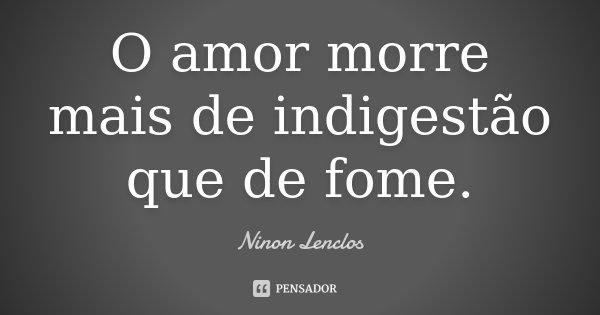 O amor morre mais de indigestão que de fome.... Frase de Ninon Lenclos.