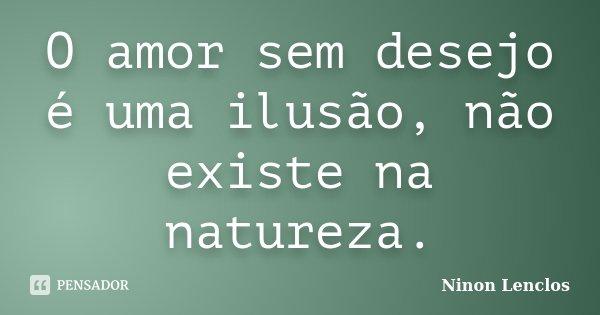 O amor sem desejo é uma ilusão, não existe na natureza.... Frase de Ninon Lenclos.