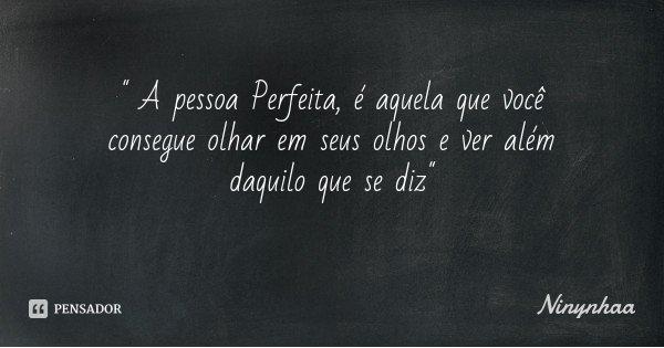 """"""" A pessoa Perfeita, é aquela que você consegue olhar em seus olhos e ver além daquilo que se diz""""... Frase de Ninynhaa."""