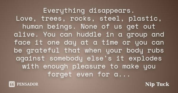 Everything disappears. Love, trees, rocks, steel, plastic, human beings. None of us get out alive. You can huddle in a group and face it one day at a time or yo... Frase de Nip Tuck.
