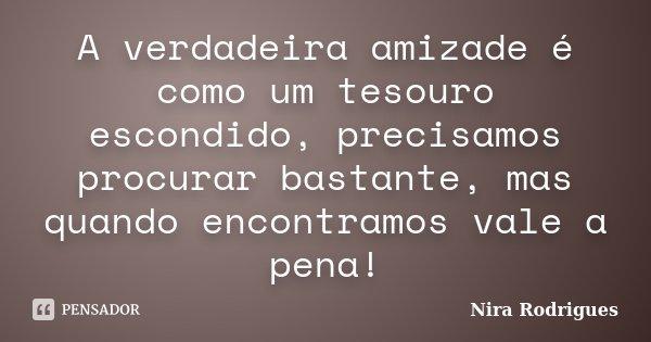 A verdadeira amizade é como um tesouro escondido, precisamos procurar bastante, mas quando encontramos vale a pena!... Frase de Nira Rodrigues.