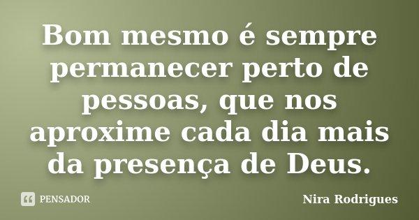 Bom mesmo é sempre permanecer perto de pessoas, que nos aproxime cada dia mais da presença de Deus.... Frase de Nira Rodrigues.