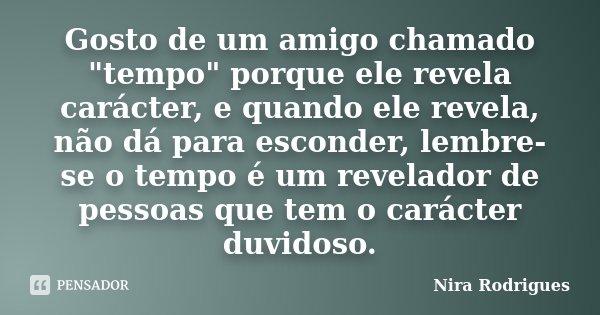 """Gosto de um amigo chamado """"tempo"""" porque ele revela carácter, e quando ele revela, não dá para esconder, lembre-se o tempo é um revelador de pessoas q... Frase de Nira Rodrigues."""