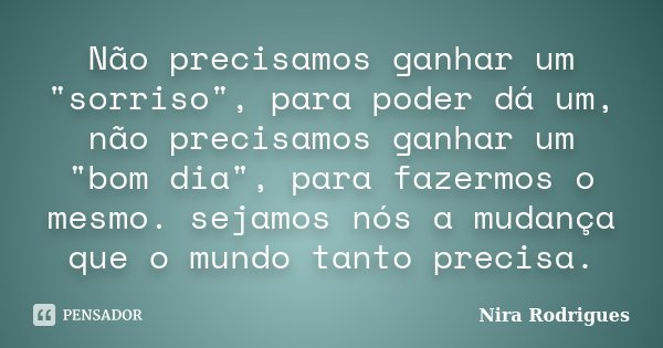 """Não precisamos ganhar um """"sorriso"""", para poder dá um, não precisamos ganhar um """"bom dia"""", para fazermos o mesmo. sejamos nós a mudança que o... Frase de Nira Rodrigues."""