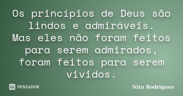 Os princípios de Deus são lindos e admiráveis. Mas eles não foram feitos para serem admirados, foram feitos para serem vividos.... Frase de Nira Rodrigues.