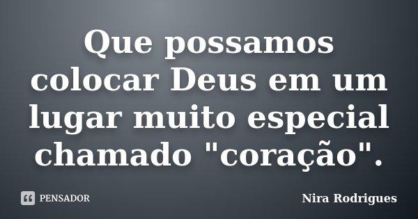 """Que possamos colocar Deus em um lugar muito especial chamado """"coração"""".... Frase de Nira Rodrigues."""