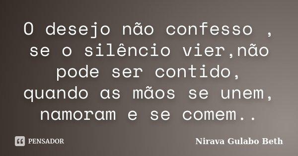 O desejo não confesso , se o silêncio vier,não pode ser contido, quando as mãos se unem, namoram e se comem..... Frase de Nirava Gulabo Beth.