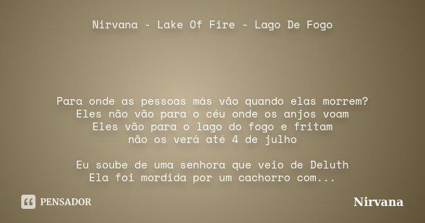 Nirvana - Lake Of Fire - Lago De Fogo Para onde as pessoas más vão quando elas morrem? Eles não vão para o céu onde os anjos voam Eles vão para o lago do fogo e... Frase de nirvana.