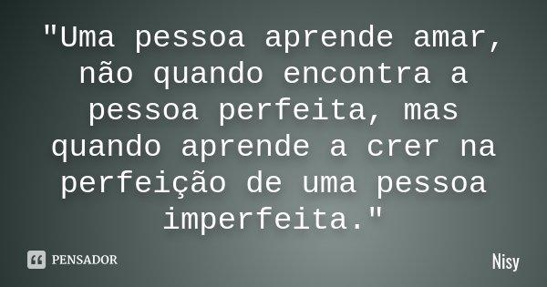 """""""Uma pessoa aprende amar, não quando encontra a pessoa perfeita, mas quando aprende a crer na perfeição de uma pessoa imperfeita.""""... Frase de Nisy."""