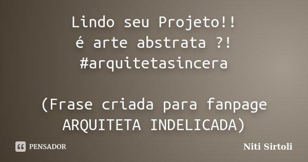 Lindo seu Projeto!! é arte abstrata ?! #arquitetasincera (Frase criada para fanpage ARQUITETA INDELICADA)... Frase de Niti Sirtoli.