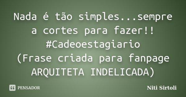 Nada é tão simples...sempre a cortes para fazer!! #Cadeoestagiario (Frase criada para fanpage ARQUITETA INDELICADA)... Frase de Niti Sirtoli.