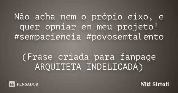 Não acha nem o própio eixo, e quer opniar em meu projeto! #sempaciencia #povosemtalento (Frase criada para fanpage ARQUITETA INDELICADA)... Frase de Niti Sirtoli.