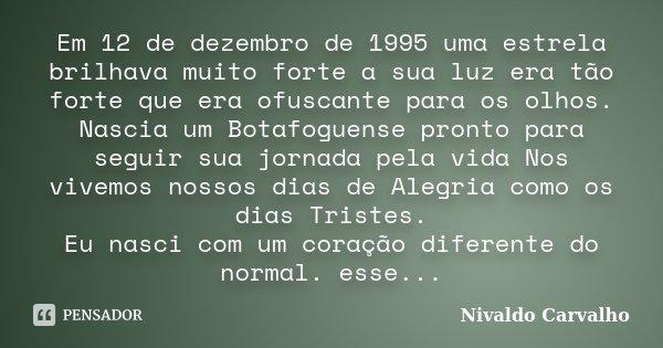 Em 12 de dezembro de 1995 uma estrela brilhava muito forte a sua luz era tão forte que era ofuscante para os olhos. Nascia um Botafoguense pronto para seguir su... Frase de Nivaldo Carvalho.