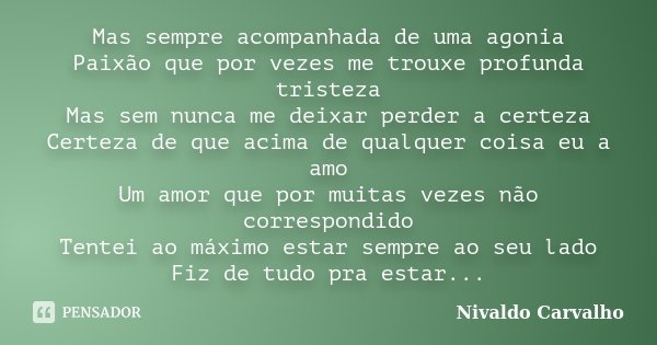 Mas sempre acompanhada de uma agonia Paixão que por vezes me trouxe profunda tristeza Mas sem nunca me deixar perder a certeza Certeza de que acima de qualquer ... Frase de Nivaldo Carvalho.