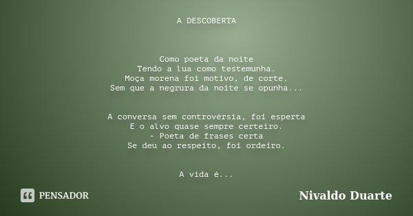 A DESCOBERTA Como poeta da noite Tendo a lua como testemunha. Moça morena foi motivo, de corte. Sem que a negrura da noite se opunha... A conversa sem controvér... Frase de Nivaldo Duarte.