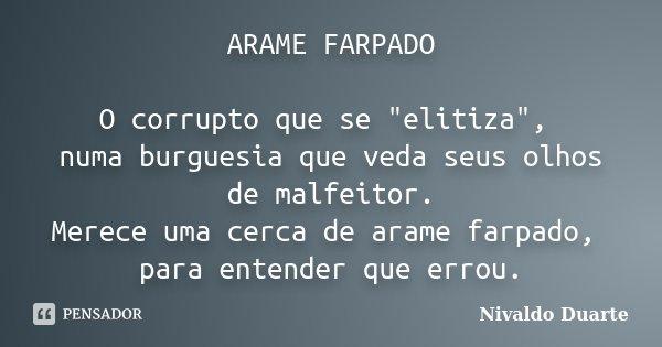 """ARAME FARPADO O corrupto que se """"elitiza"""", numa burguesia que veda seus olhos de malfeitor. Merece uma cerca de arame farpado, para entender que errou... Frase de Nivaldo Duarte."""