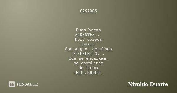 CASADOS Duas bocas ARDENTES... Dois corpos IGUAIS; Com alguns detalhes DIFERENTES... Que se encaixam, se completam de forma INTELIGENTE.... Frase de Nivaldo Duarte.