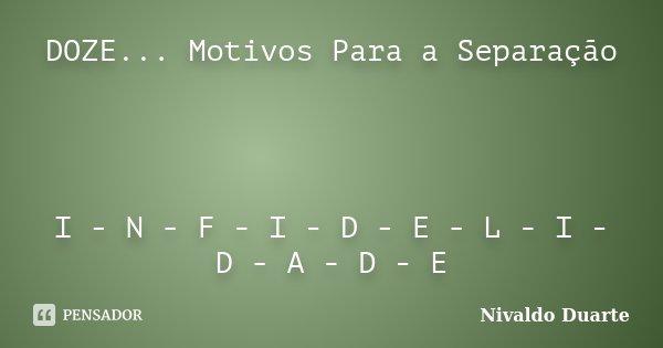DOZE... Motivos Para a Separação I - N - F - I - D - E - L - I - D - A - D - E... Frase de Nivaldo Duarte.