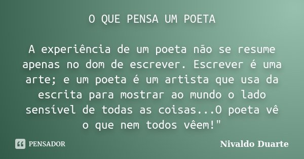 O QUE PENSA UM POETA A experiência de um poeta não se resume apenas no dom de escrever. Escrever é uma arte; e um poeta é um artista que usa da escrita para mos... Frase de Nivaldo Duarte.