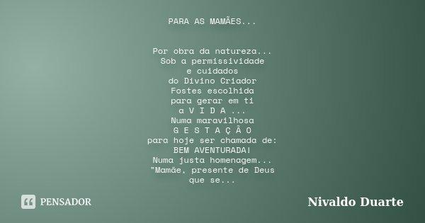 PARA AS MAMÃES... Por obra da natureza... Sob a permissividade e cuidados do Divino Criador Fostes escolhida para gerar em ti a V I D A ... Numa maravilhosa G E... Frase de Nivaldo Duarte.