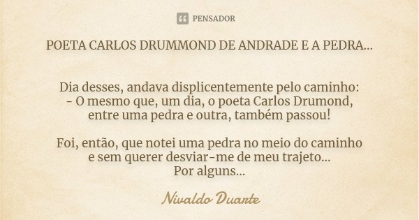 POETA CARLOS DRUMMOND DE ANDRADE E A PEDRA... Dia desses, andava displicentemente pelo caminho: - O mesmo que, um dia, o poeta Carlos Drumond, entre uma pedra e... Frase de Nivaldo Duarte.