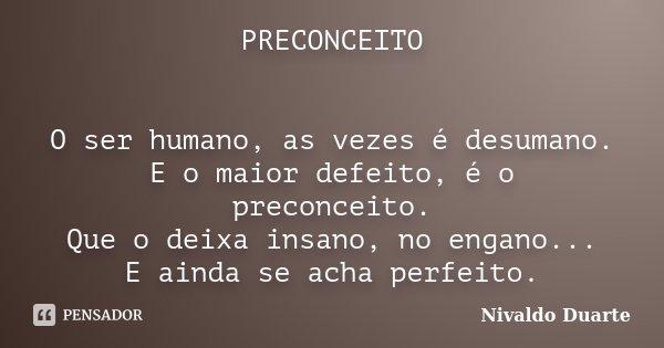 PRECONCEITO O ser humano, as vezes é desumano. E o maior defeito, é o preconceito. Que o deixa insano, no engano... E ainda se acha perfeito.... Frase de Nivaldo Duarte.