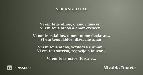 SER ANGELICAL Vi em teus olhos, o amor nascer... Vi em teus olhos o amor crescer... Vi em teus lábios, o meu nome declarar... Vi em teus lábios, dizer me amar. ... Frase de Nivaldo Duarte.