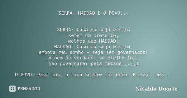 SERRA, HADDAD E O POVO... SERRA: Caso eu seja eleito serei um prefeito, melhor que HADDAD. HADDAD: Caso eu seja eleito, embora meu sonho - seja ser governador! ... Frase de Nivaldo Duarte.