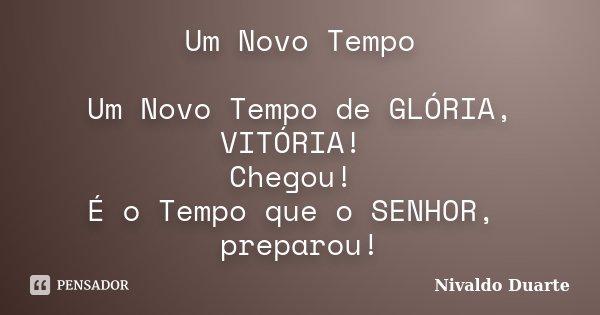 Um Novo Tempo Um Novo Tempo de GLÓRIA, VITÓRIA! Chegou! É o Tempo que o SENHOR, preparou!... Frase de Nivaldo Duarte.
