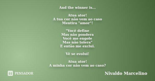 """And the winner is... Atua ator! A tua cor não vem ao caso Mentira """"amor""""! """"Você define Mas não pondera Você me engole Mas não tolera"""" E entã... Frase de Nivaldo Marcelino."""