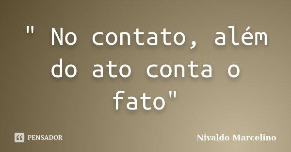 """"""" No contato, além do ato conta o fato""""... Frase de Nivaldo Marcelino."""