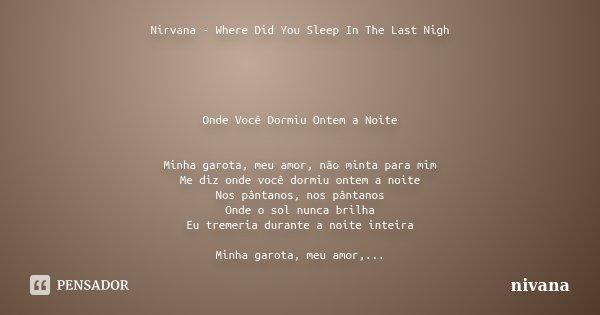Nirvana - Where Did You Sleep In The Last Nigh Onde Você Dormiu Ontem a Noite Minha garota, meu amor, não minta para mim Me diz onde você dormiu ontem a noite N... Frase de nivana.