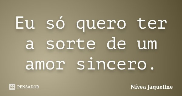 Eu só quero ter a sorte de um amor sincero.... Frase de Nívea jaqueline.