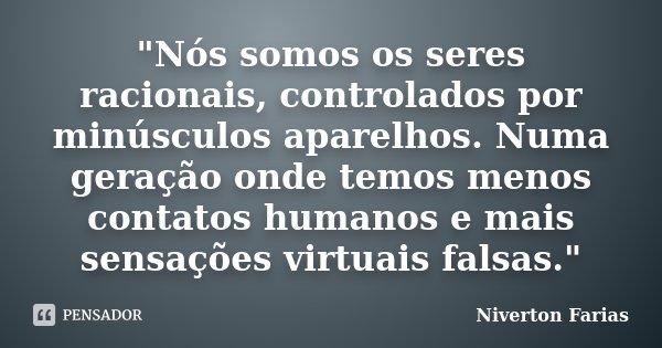 """""""Nós somos os seres racionais, controlados por minúsculos aparelhos. Numa geração onde temos menos contatos humanos e mais sensações virtuais falsas.""""... Frase de Niverton Farias."""