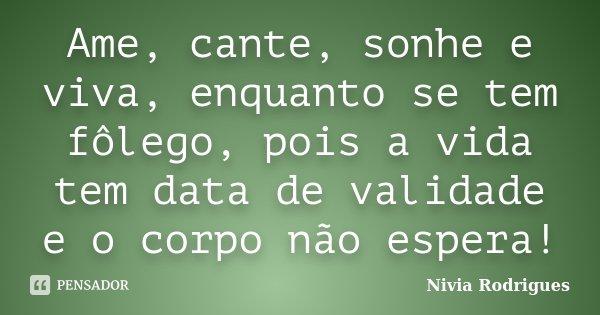 Ame, cante, sonhe e viva, enquanto se tem fôlego, pois a vida tem data de validade e o corpo não espera!... Frase de Nivia Rodrigues.