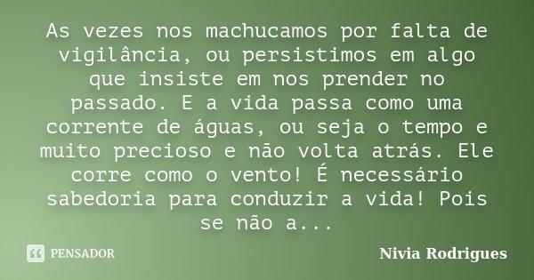 As vezes nos machucamos por falta de vigilância, ou persistimos em algo que insiste em nos prender no passado. E a vida passa como uma corrente de águas, ou sej... Frase de Nivia Rodrigues.